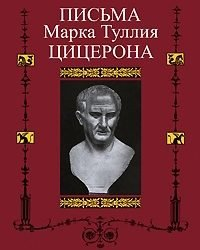Марк Туллий Цицерон - Письма