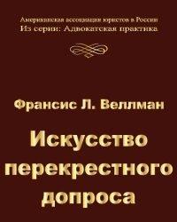 Ф. Веллман - Искусство перекрестного допроса (2011)
